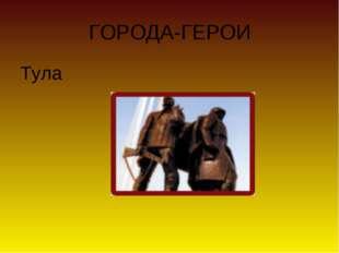 ГОРОДА-ГЕРОИ Тула
