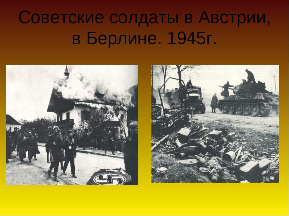 Советские солдаты в Австрии, в Берлине. 1945г.