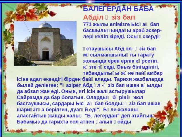 БАЛЕГЕРДАН БАБА Абділ Әзіз бап 771 жылы елімізге Ысқақ бап басшылығындағы ар...