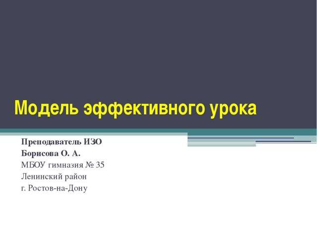 Модель эффективного урока Преподаватель ИЗО Борисова О. А. МБОУ гимназия № 35...