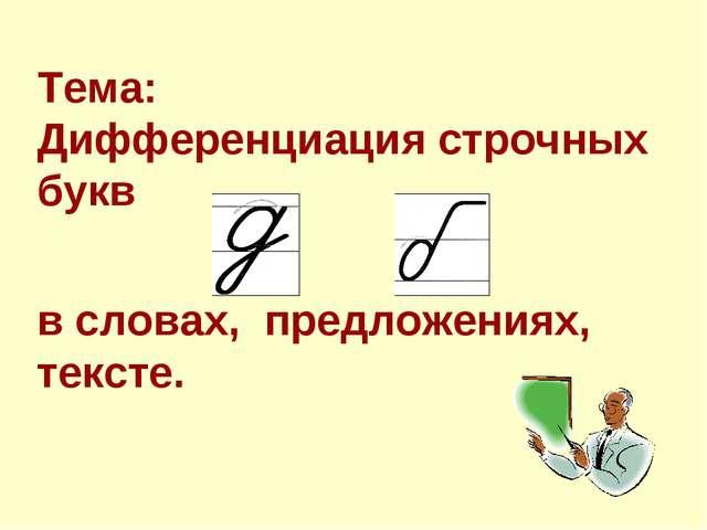 Тема: Дифференциация cтрочных букв в словах, предложениях, тексте.