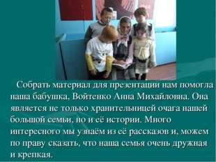 Собрать материал для презентации нам помогла наша бабушка, Войтенко Анна Мих