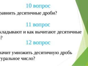 10 вопрос Как сравнить десятичные дроби? 12 вопрос 11 вопрос Как складывают и