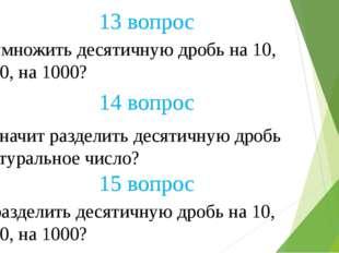 13 вопрос 14 вопрос 15 вопрос Как умножить десятичную дробь на 10, на 100, на