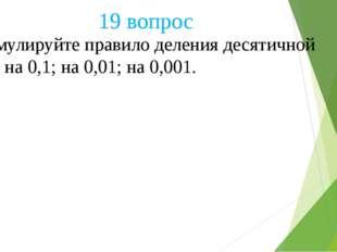 Сформулируйте правило деления десятичной дроби на 0,1; на 0,01; на 0,001. 19