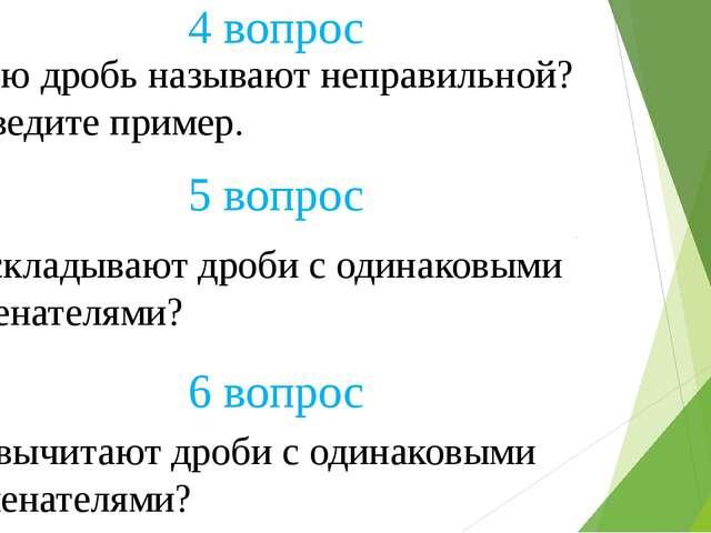 Какую дробь называют неправильной? Приведите пример. 4 вопрос 5 вопрос Как ск...
