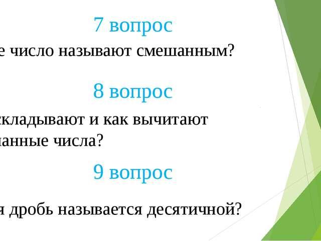 7 вопрос 8 вопрос Какое число называют смешанным? Как складывают и как вычита...