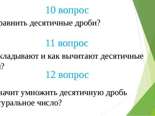 10 вопрос Как сравнить десятичные дроби? 12 вопрос 11 вопрос Как складывают и...