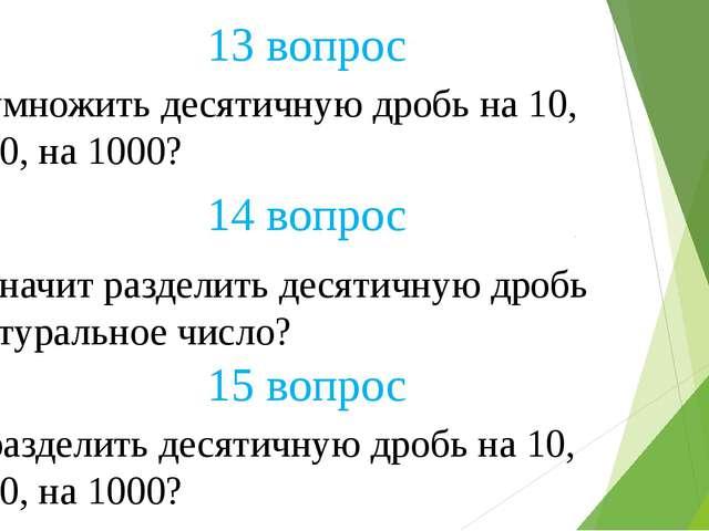 13 вопрос 14 вопрос 15 вопрос Как умножить десятичную дробь на 10, на 100, на...
