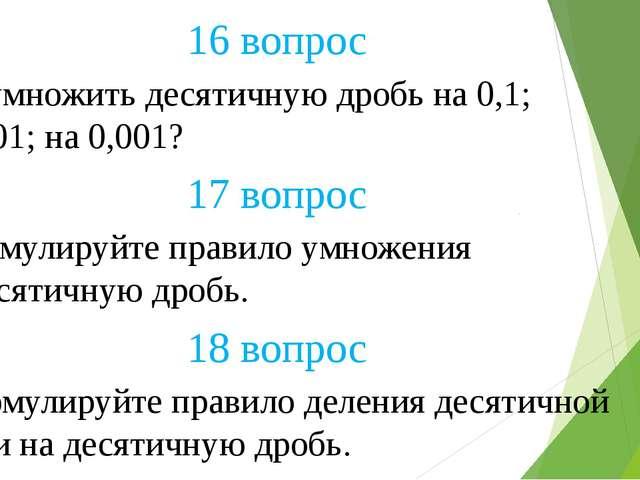 18 вопрос 17 вопрос 16 вопрос Как умножить десятичную дробь на 0,1; на 0,01;...