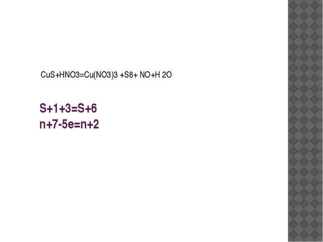S+1+3=S+6 n+7-5e=n+2 CuS+HNO3=Cu(NO3)3 +S8+ NO+H 2O