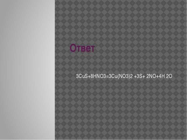 Ответ 3CuS+8HNO3=3Cu(NO3)2 +3S+ 2NO+4H 2O