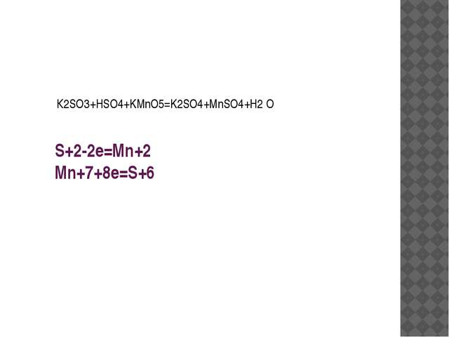S+2-2e=Mn+2 Mn+7+8e=S+6 К2SO3+HSO4+KMnO5=K2SO4+MnSO4+H2 O
