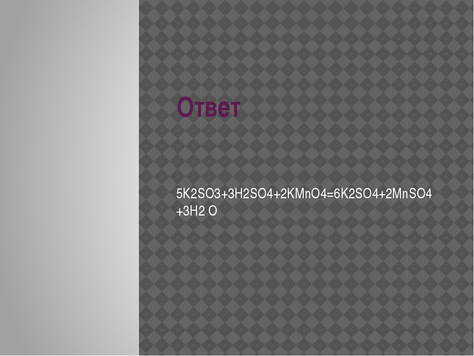 Ответ 5К2SO3+3H2SO4+2KMnO4=6K2SO4+2MnSO4+3H2 O