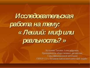 Исследовательская работа на тему: « Леший: миф или реальность? » Колычева Тат