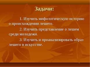 Задачи: 1. Изучить мифологическую историю о происхождении лешего. 2. Изучить