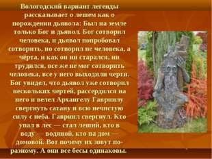 Вологодский вариант легенды рассказывает о лешем как о порождениидьявола: Бы