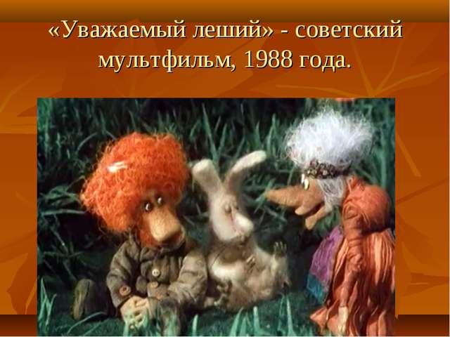 «Уважаемый леший» - советский мультфильм, 1988 года.