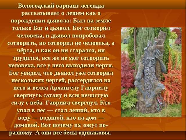 Вологодский вариант легенды рассказывает о лешем как о порождениидьявола: Бы...