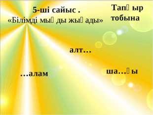5-ші сайыс . «Білімді мыңды жығады» алт… …алам ша…ғы Тапқыр тобына