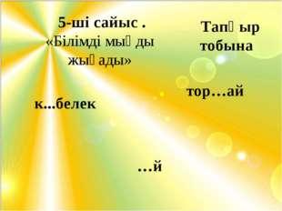 5-ші сайыс . «Білімді мыңды жығады» к...белек тор…ай …й Тапқыр тобына