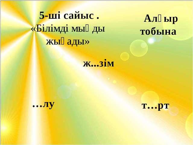 5-ші сайыс . «Білімді мыңды жығады» ж...зім …лу т…рт Алғыр тобына