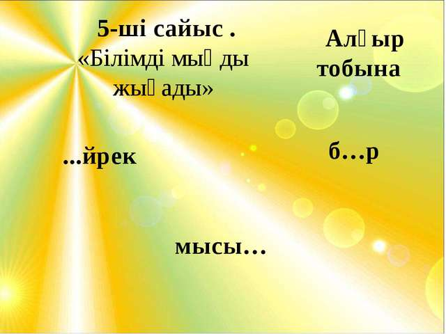 5-ші сайыс . «Білімді мыңды жығады» ...йрек б…р мысы… Алғыр тобына