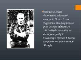 Вяткин Алексей Валерьевич родился 6 апреля 1973 года в селе Баррикада Исильку