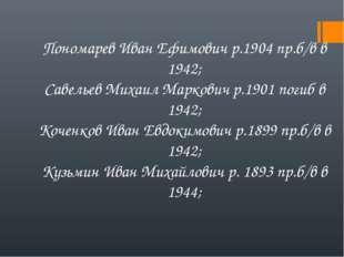 Пономарев Иван Ефимович р.1904 пр.б/в в 1942; Савельев Михаил Маркович р.1901