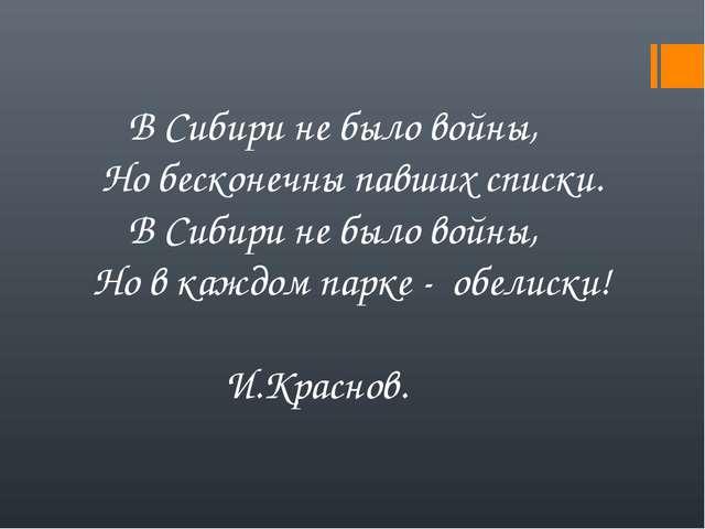 В Сибири не было войны, Но бесконечны павших списки. В Сибири не было войны,...