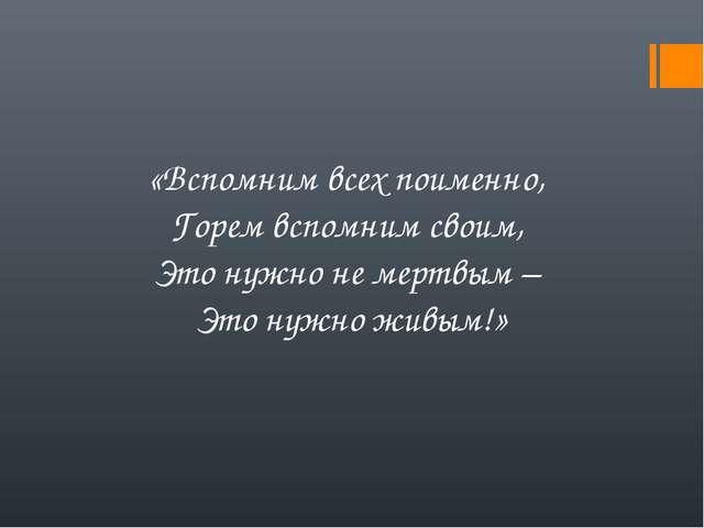«Вспомним всех поименно, Горем вспомним своим, Это нужно не мертвым – Это нуж...