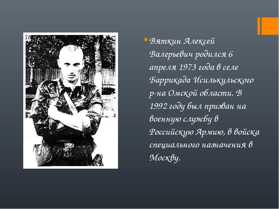 Вяткин Алексей Валерьевич родился 6 апреля 1973 года в селе Баррикада Исильку...