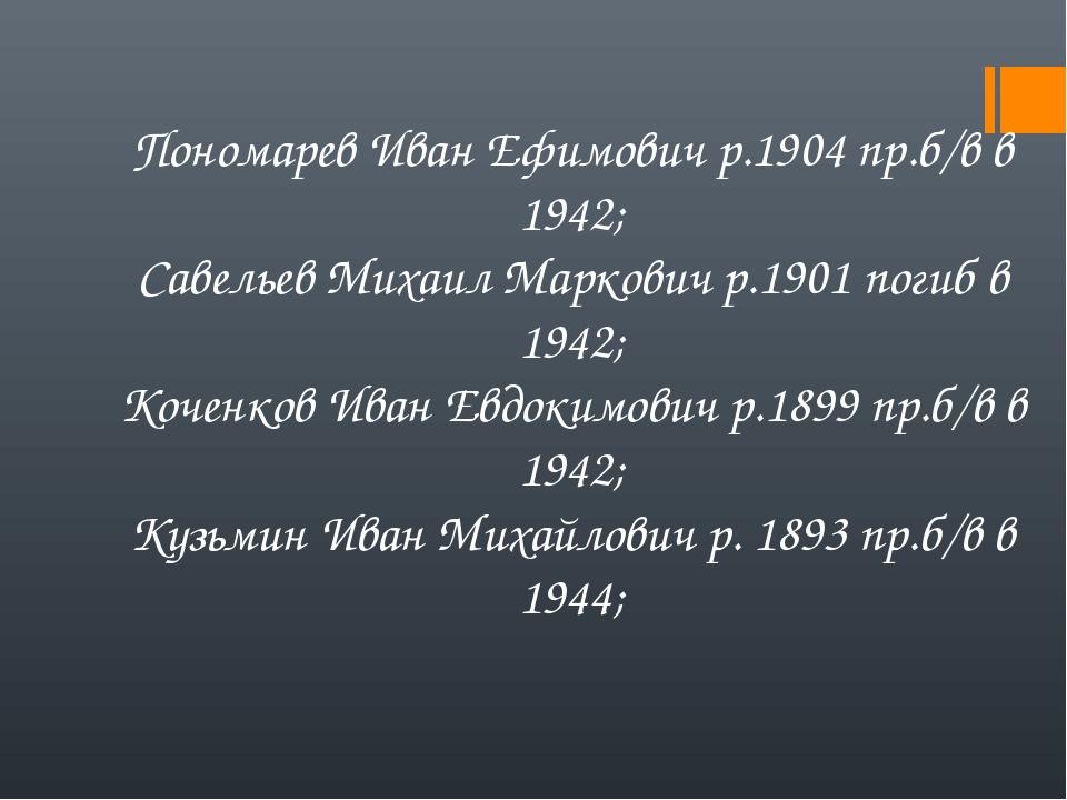 Пономарев Иван Ефимович р.1904 пр.б/в в 1942; Савельев Михаил Маркович р.1901...