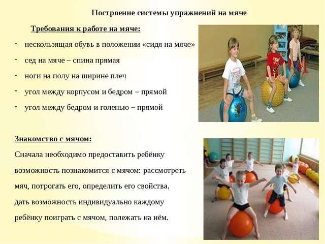 Построение системы упражнений на мяче Требования к работе на мяче: нескользящ...