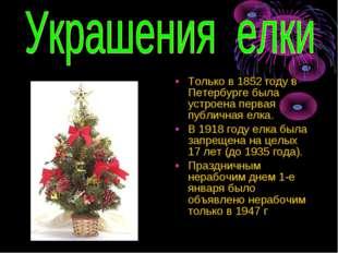 Только в 1852 году в Петербурге была устроена первая публичная елка. В 1918 г