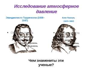 Исследование атмосферное давление Эванджелисто Торричелли (1608–1647) Блез Па