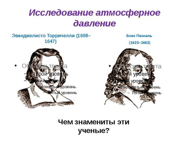 Исследование атмосферное давление Эванджелисто Торричелли (1608–1647) Блез Па...