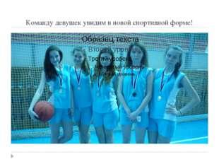 Команду девушек увидим в новой спортивной форме!