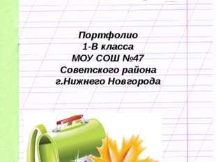 Портфолио 1-В класса МОУ СОШ №47 Советского района г.Нижнего Новгорода 2012-2
