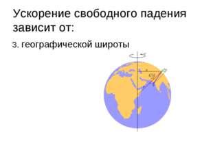 Ускорение свободного падения зависит от: 3. географической широты