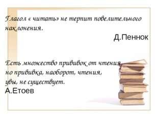 Глагол « читать» не терпит повелительного наклонения. Д.Пеннок Есть множество