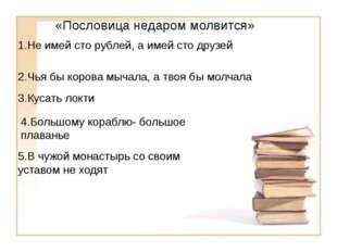 «Пословица недаром молвится» 1.Не имей сто рублей, а имей сто друзей 2.Чья бы