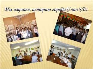 Мы изучаем историю города Улан-Удэ