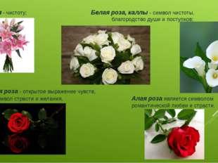 Лилия- чистоту; Белая роза, каллы - символ чистоты, благородство души и по