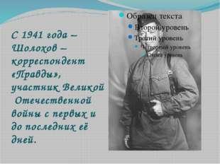 С 1941 года – Шолохов – корреспондент «Правды», участник Великой Отечественно