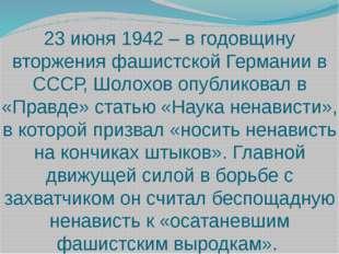 23 июня 1942 – в годовщину вторжения фашистской Германии в СССР, Шолохов опуб