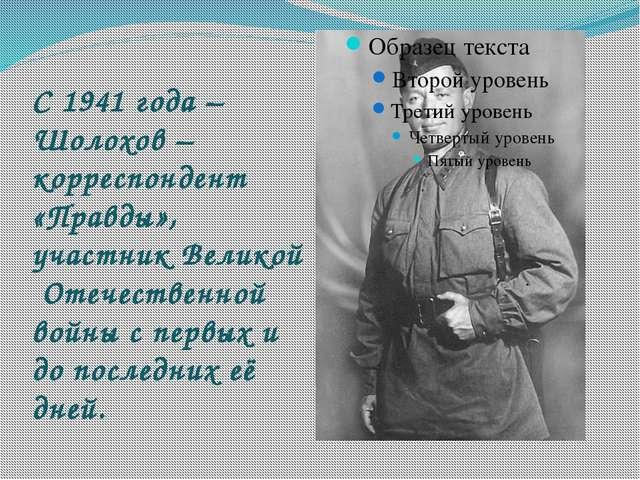 С 1941 года – Шолохов – корреспондент «Правды», участник Великой Отечественно...