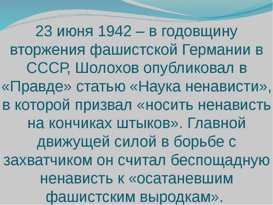 23 июня 1942 – в годовщину вторжения фашистской Германии в СССР, Шолохов опуб...