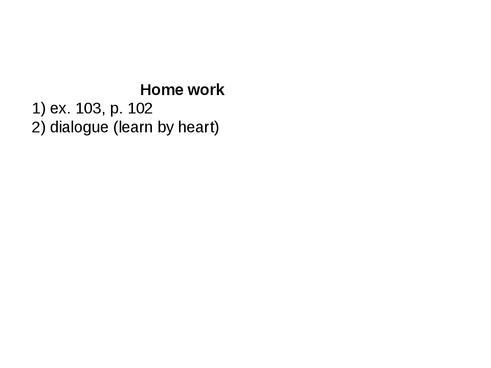 Home work 1) ex. 103, p. 102 2) dialogue (learn by heart)