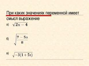 При каких значениях переменной имеет смысл выражение а) б) в)
